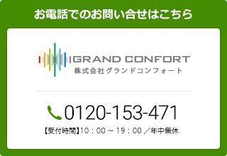 お問い合わせ 株式会社グランドコンフォート 0120-153-471 9:00~19:00 / 年中無休